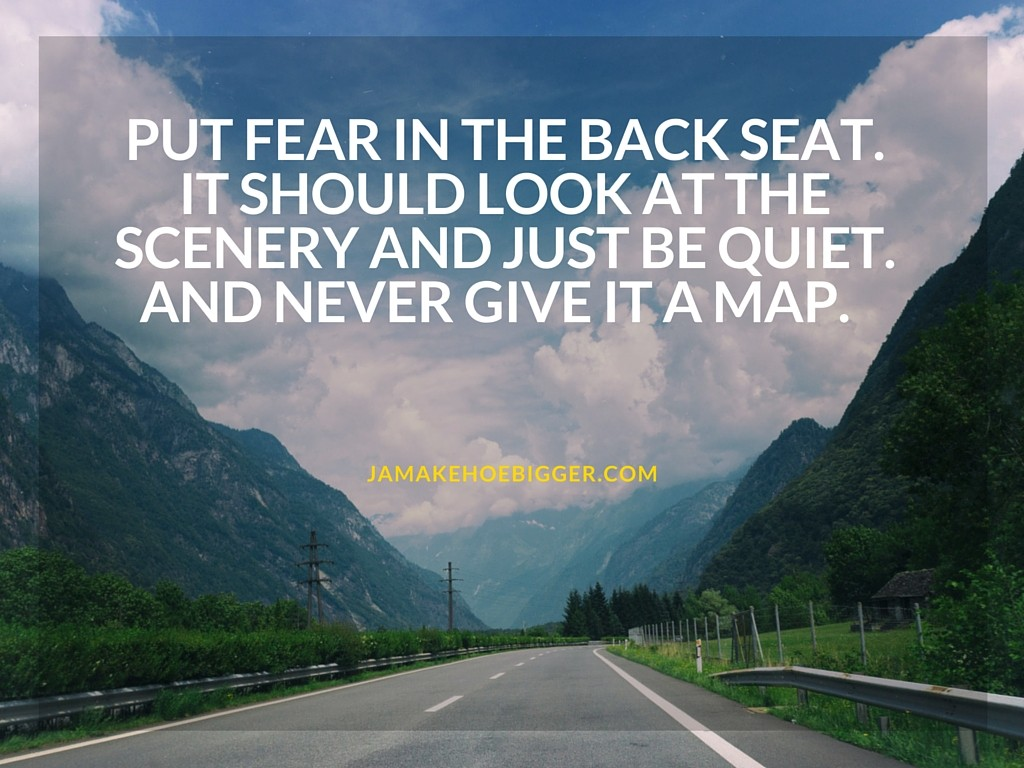 Put fear in the back seat. It should look at the scenery and just be quiet. And never give it a map.