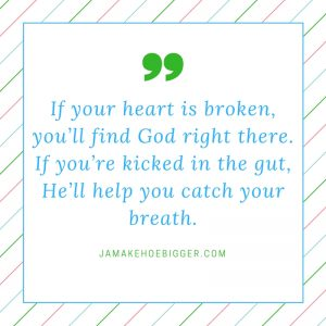 if-your-heart-is-broken-youll-find-god-right-there-if-youre-kicked-in-the-gut-hell-help-you-catch-your-breath